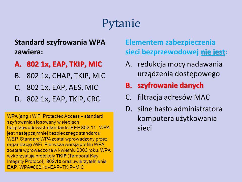 Pytanie nie jest Elementem zabezpieczenia sieci bezprzewodowej nie jest: A.redukcja mocy nadawania urządzenia dostępowego B.szyfrowanie danych C.filtracja adresów MAC D.silne hasło administratora komputera użytkowania sieci Standard szyfrowania WPA zawiera: A.802 1x, EAP, TKIP, MIC B.802 1x, CHAP, TKIP, MIC C.802 1x, EAP, AES, MIC D.802 1x, EAP, TKIP, CRC WPA (ang.) WiFi Protected Access – standard szyfrowania stosowany w sieciach bezprzewodowych standardu IEEE 802.11.