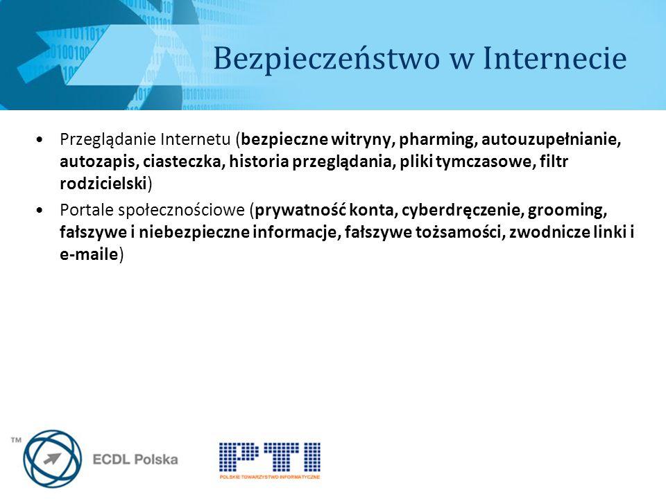 Bezpieczeństwo w Internecie Przeglądanie Internetu (bezpieczne witryny, pharming, autouzupełnianie, autozapis, ciasteczka, historia przeglądania, pliki tymczasowe, filtr rodzicielski) Portale społecznościowe (prywatność konta, cyberdręczenie, grooming, fałszywe i niebezpieczne informacje, fałszywe tożsamości, zwodnicze linki i e-maile)