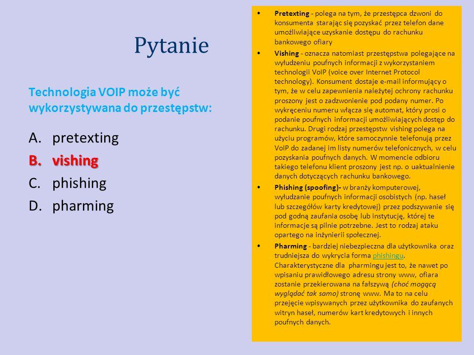 Pytanie Technologia VOIP może być wykorzystywana do przestępstw: A.pretexting B.vishing C.phishing D.pharming Pretexting - polega na tym, że przestępca dzwoni do konsumenta starając się pozyskać przez telefon dane umożliwiające uzyskanie dostępu do rachunku bankowego ofiary Vishing - oznacza natomiast przestępstwa polegające na wyłudzeniu poufnych informacji z wykorzystaniem technologii VoIP (voice over Internet Protocol technology).