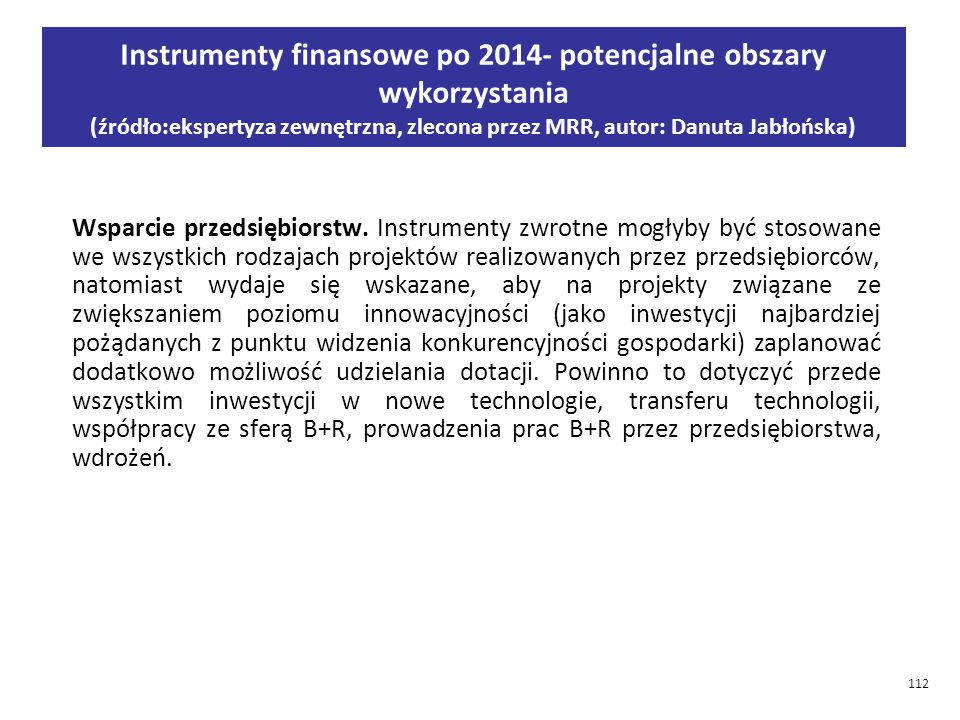 112 Instrumenty finansowe po 2014- potencjalne obszary wykorzystania (źródło:ekspertyza zewnętrzna, zlecona przez MRR, autor: Danuta Jabłońska) Wsparcie przedsiębiorstw.