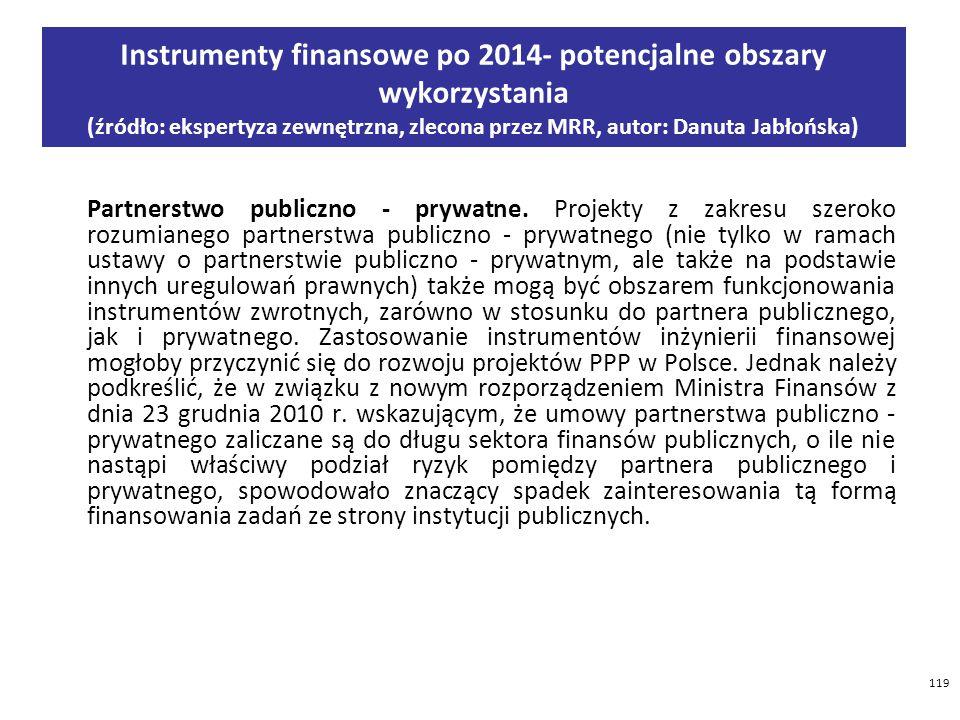 119 Instrumenty finansowe po 2014- potencjalne obszary wykorzystania (źródło: ekspertyza zewnętrzna, zlecona przez MRR, autor: Danuta Jabłońska) Partnerstwo publiczno - prywatne.