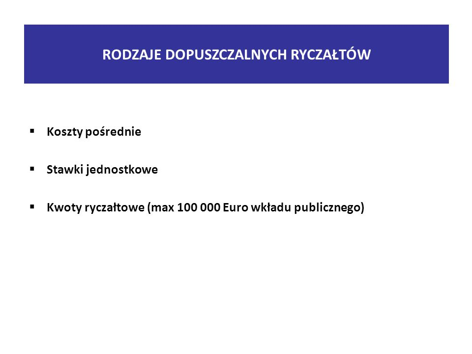  Koszty pośrednie  Stawki jednostkowe  Kwoty ryczałtowe (max 100 000 Euro wkładu publicznego) RODZAJE DOPUSZCZALNYCH RYCZAŁTÓW