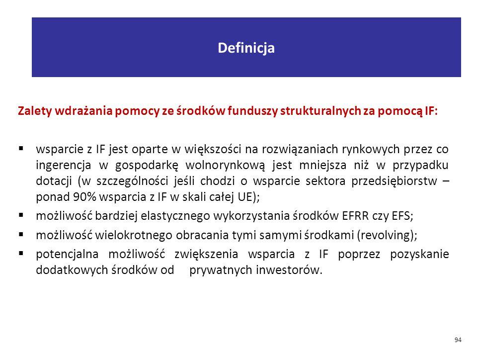 Zalety wdrażania pomocy ze środków funduszy strukturalnych za pomocą IF:  wsparcie z IF jest oparte w większości na rozwiązaniach rynkowych przez co ingerencja w gospodarkę wolnorynkową jest mniejsza niż w przypadku dotacji (w szczególności jeśli chodzi o wsparcie sektora przedsiębiorstw – ponad 90% wsparcia z IF w skali całej UE);  możliwość bardziej elastycznego wykorzystania środków EFRR czy EFS;  możliwość wielokrotnego obracania tymi samymi środkami (revolving);  potencjalna możliwość zwiększenia wsparcia z IF poprzez pozyskanie dodatkowych środków od prywatnych inwestorów.
