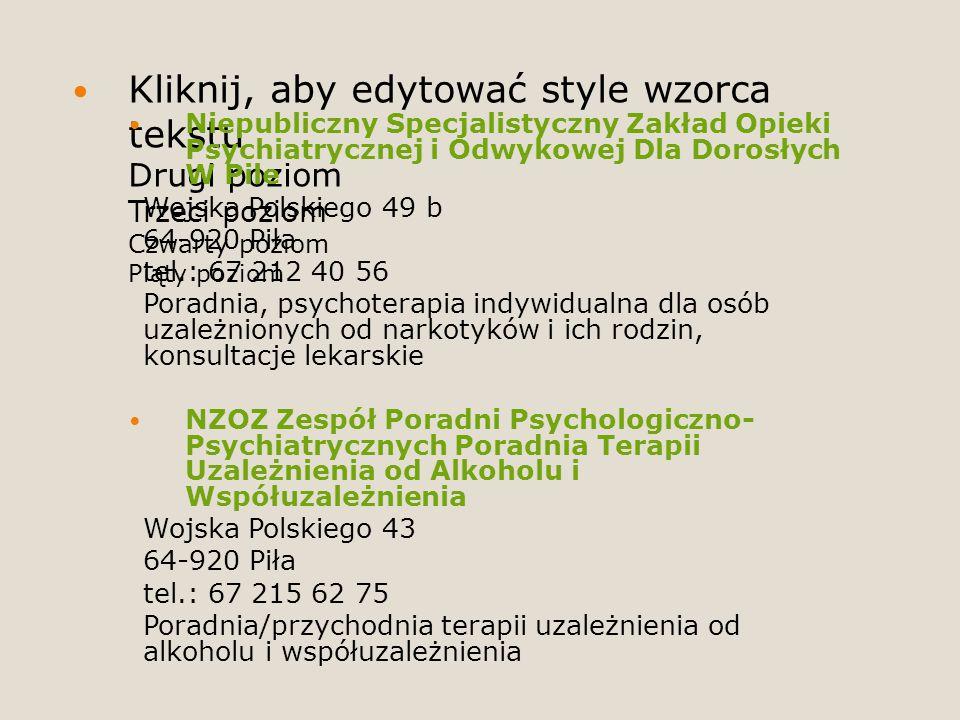 Kliknij, aby edytować style wzorca tekstu Drugi poziom Trzeci poziom Czwarty poziom Piąty poziom Niepubliczny Specjalistyczny Zakład Opieki Psychiatrycznej i Odwykowej Dla Dorosłych W Pile Wojska Polskiego 49 b 64-920 Piła tel.: 67 212 40 56 Poradnia, psychoterapia indywidualna dla osób uzależnionych od narkotyków i ich rodzin, konsultacje lekarskie NZOZ Zespół Poradni Psychologiczno- Psychiatrycznych Poradnia Terapii Uzależnienia od Alkoholu i Współuzależnienia Wojska Polskiego 43 64-920 Piła tel.: 67 215 62 75 Poradnia/przychodnia terapii uzależnienia od alkoholu i współuzależnienia