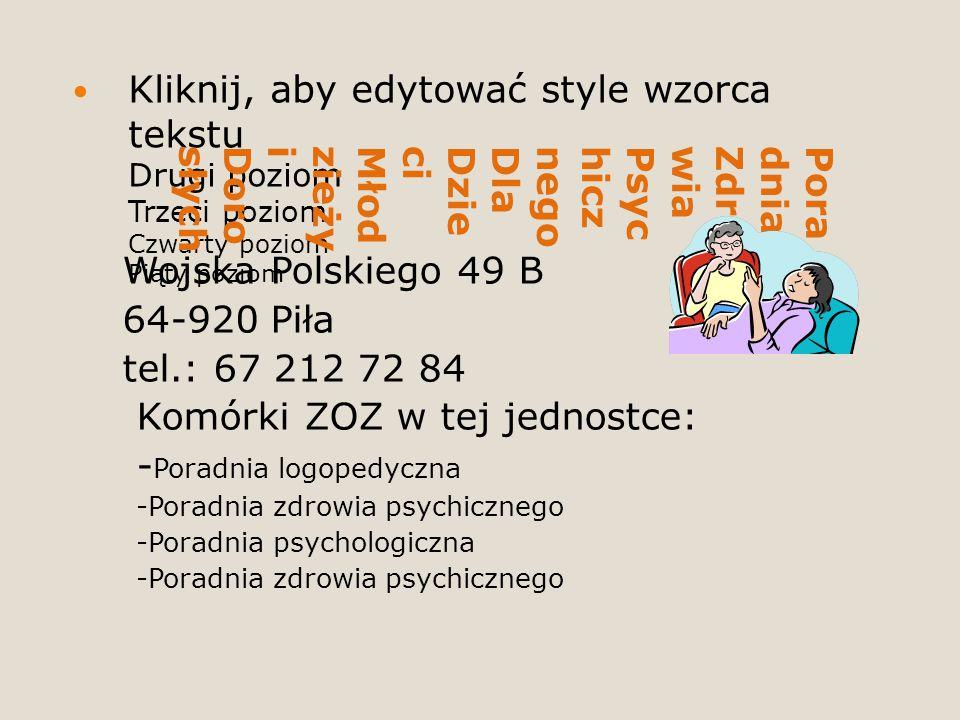 Kliknij, aby edytować style wzorca tekstu Drugi poziom Trzeci poziom Czwarty poziom Piąty poziom PoradniaZdrowiaPsychicznegoDlaDzieciMłodzieżyiDorosłych Wojska Polskiego 49 B 64-920 Piła tel.: 67 212 72 84 Komórki ZOZ w tej jednostce: - Poradnia logopedyczna -Poradnia zdrowia psychicznego -Poradnia psychologiczna -Poradnia zdrowia psychicznego