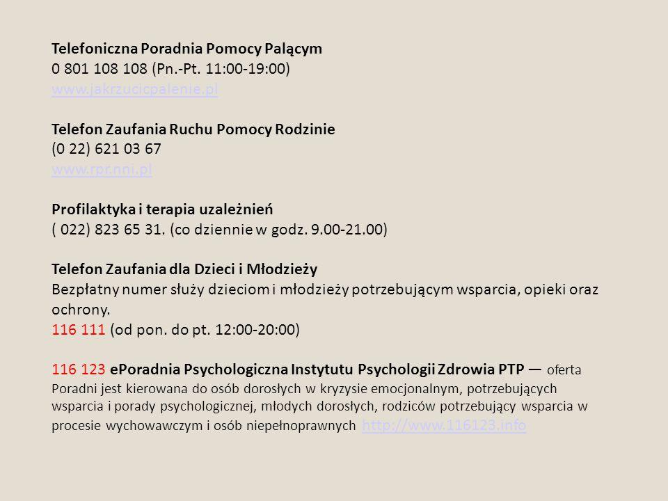 Telefoniczna Poradnia Pomocy Palącym 0 801 108 108 (Pn.-Pt. 11:00-19:00) www.jakrzucicpalenie.pl Telefon Zaufania Ruchu Pomocy Rodzinie (0 22) 621 03
