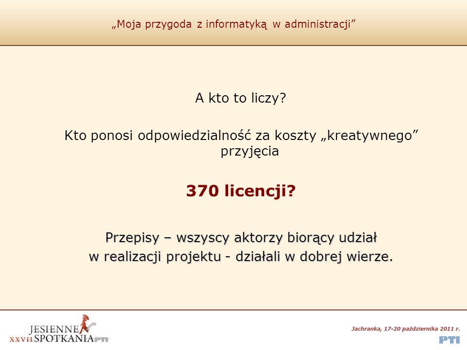 """""""Moja przygoda z informatyką w administracji"""" A kto to liczy? Kto ponosi odpowiedzialność za koszty """"kreatywnego"""" przyjęcia 370 licencji? Przepisy – w"""
