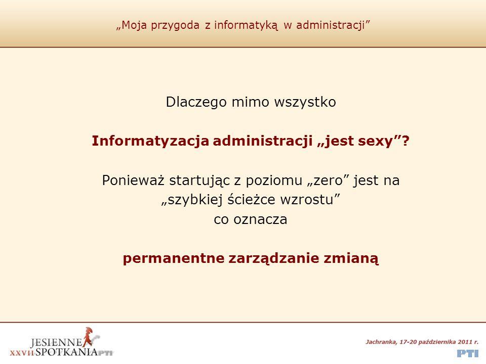 """""""Moja przygoda z informatyką w administracji"""" Dlaczego mimo wszystko Informatyzacja administracji """"jest sexy""""? Ponieważ startując z poziomu """"zero"""" jes"""