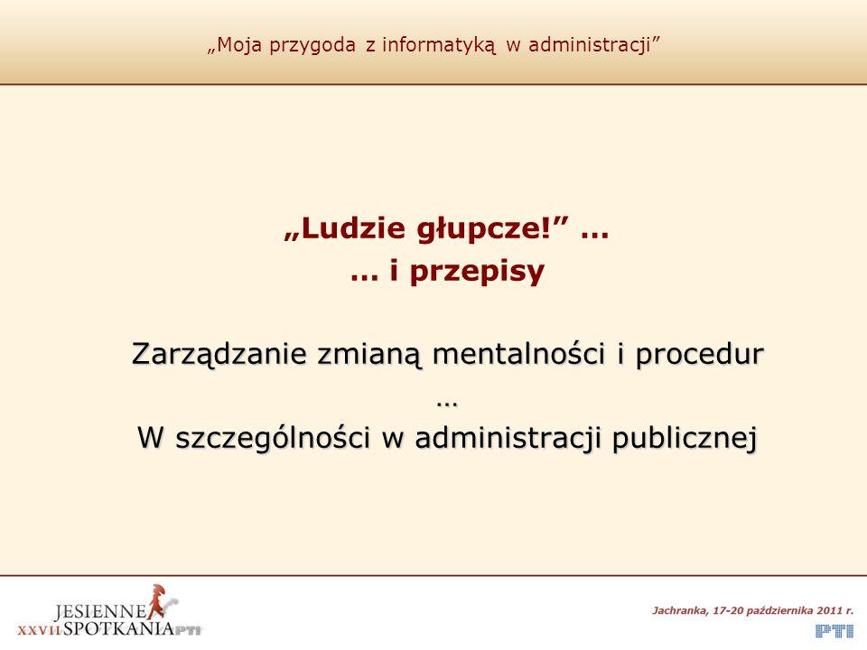 """""""Moja przygoda z informatyką w administracji """"Ludzie głupcze! … … i przepisy Zarządzanie zmianą mentalności i procedur … W szczególności w administracji publicznej"""
