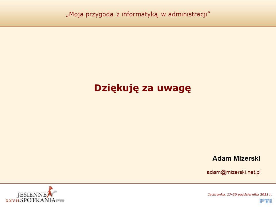 """""""Moja przygoda z informatyką w administracji"""" Dziękuję za uwagę Adam Mizerski adam@mizerski.net.pl"""