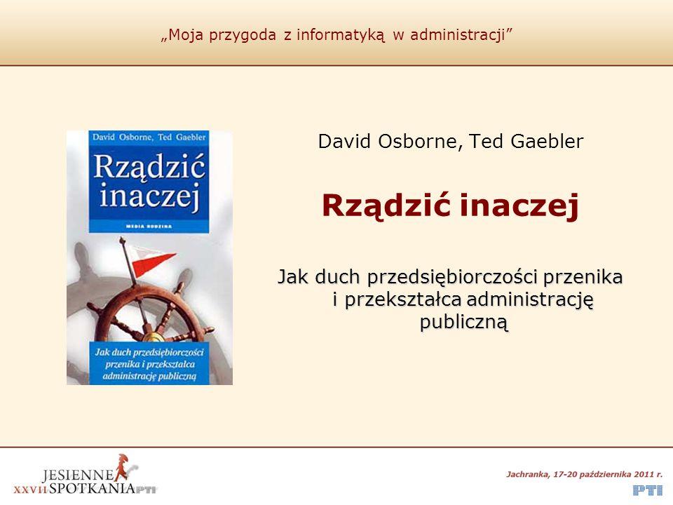 """""""Moja przygoda z informatyką w administracji"""" David Osborne, Ted Gaebler Rządzić inaczej Jak duch przedsiębiorczości przenika i przekształca administr"""