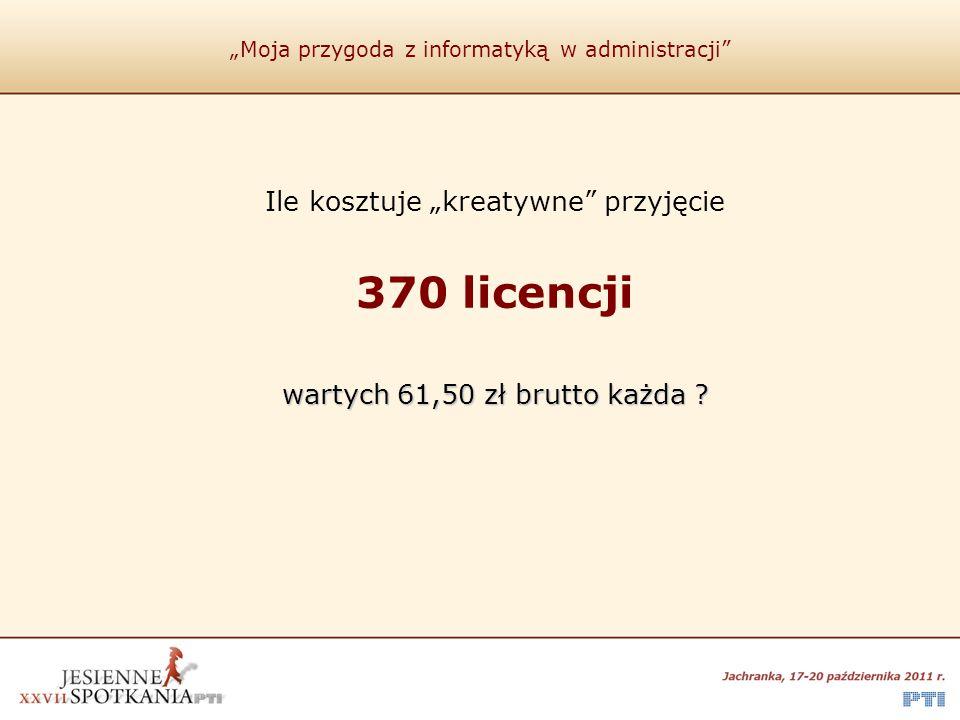 """""""Moja przygoda z informatyką w administracji"""" Ile kosztuje """"kreatywne"""" przyjęcie 370 licencji wartych 61,50 zł brutto każda ?"""