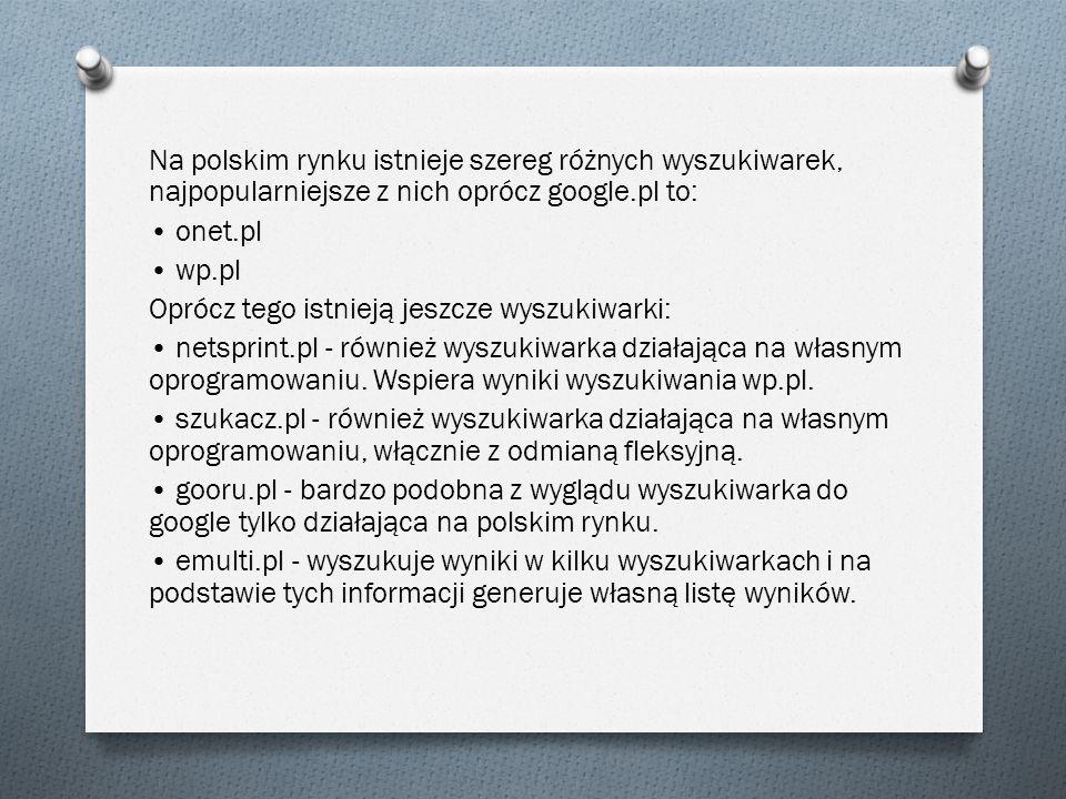 Na polskim rynku istnieje szereg różnych wyszukiwarek, najpopularniejsze z nich oprócz google.pl to: onet.pl wp.pl Oprócz tego istnieją jeszcze wyszuk