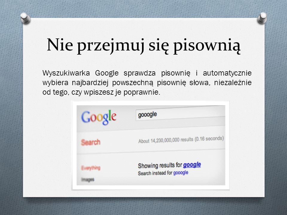 Nie przejmuj się  pisownią Wyszukiwarka Google sprawdza pisownię i automatycznie wybiera najbardziej powszechną pisownię słowa, niezależnie od tego,