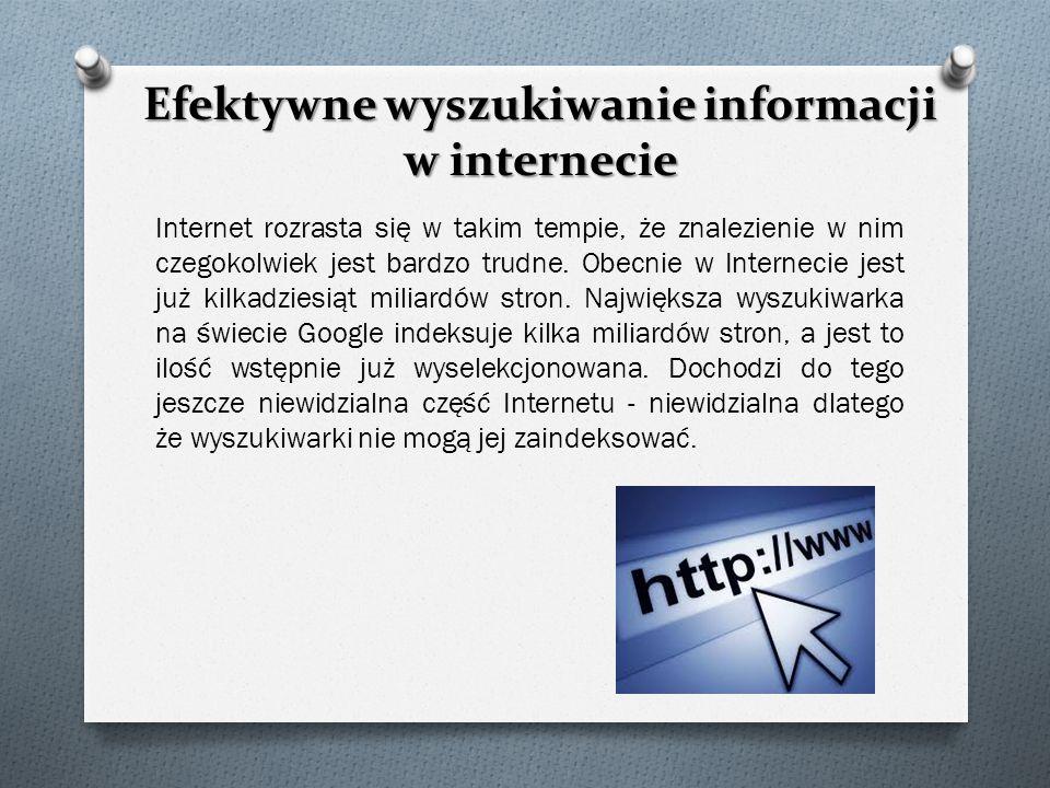 Efektywne wyszukiwanie informacji w internecie Internet rozrasta się w takim tempie, że znalezienie w nim czegokolwiek jest bardzo trudne. Obecnie w I