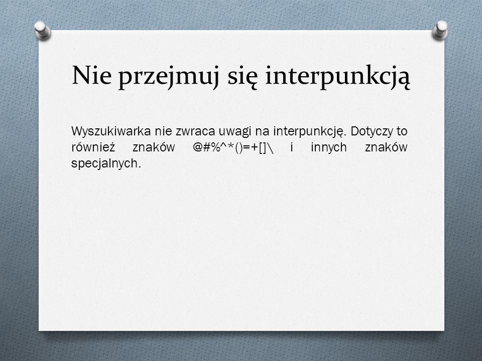 Nie przejmuj się interpunkcją Wyszukiwarka nie zwraca uwagi na interpunkcję. Dotyczy to również znaków @#%^*()=+[]\ i innych znaków specjalnych.