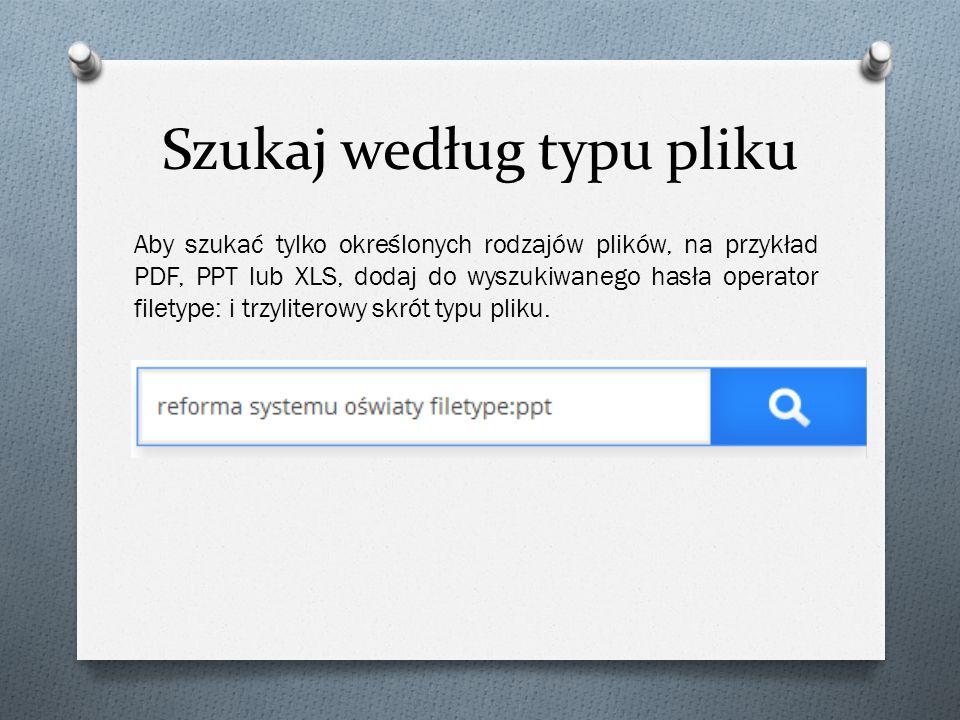 Szukaj według typu pliku Aby szukać tylko określonych rodzajów plików, na przykład PDF, PPT lub XLS, dodaj do wyszukiwanego hasła operator filetype: i