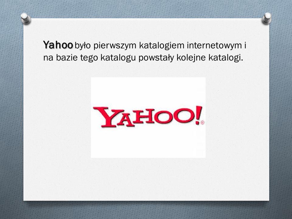 Yahoo Yahoo było pierwszym katalogiem internetowym i na bazie tego katalogu powstały kolejne katalogi.