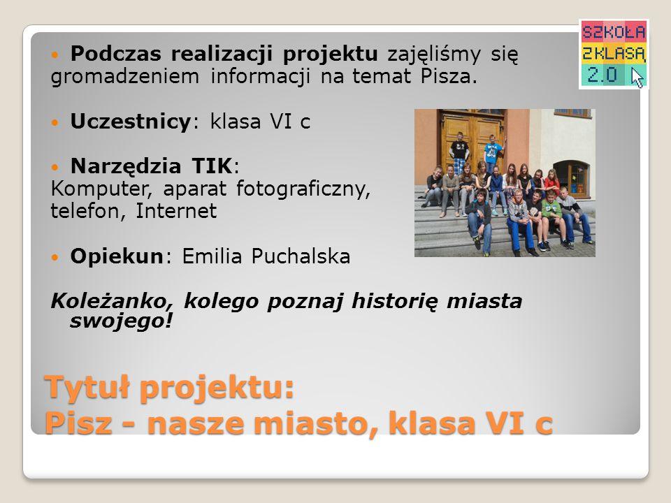 Tytuł projektu: Pisz - nasze miasto, klasa VI c Podczas realizacji projektu zajęliśmy się gromadzeniem informacji na temat Pisza. Uczestnicy: klasa VI
