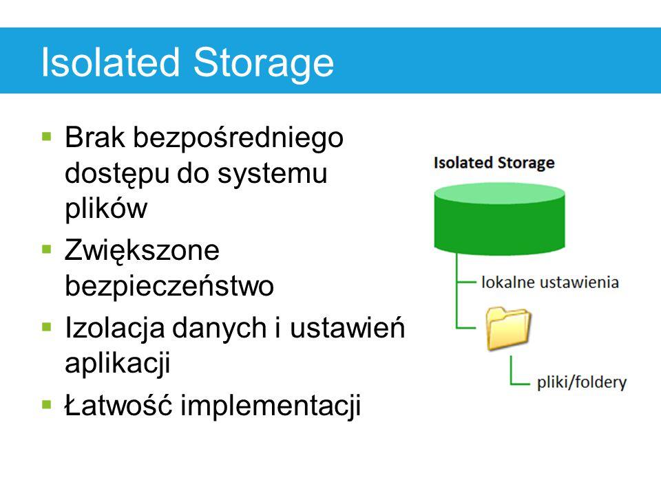 Isolated Storage  Brak bezpośredniego dostępu do systemu plików  Zwiększone bezpieczeństwo  Izolacja danych i ustawień aplikacji  Łatwość implemen