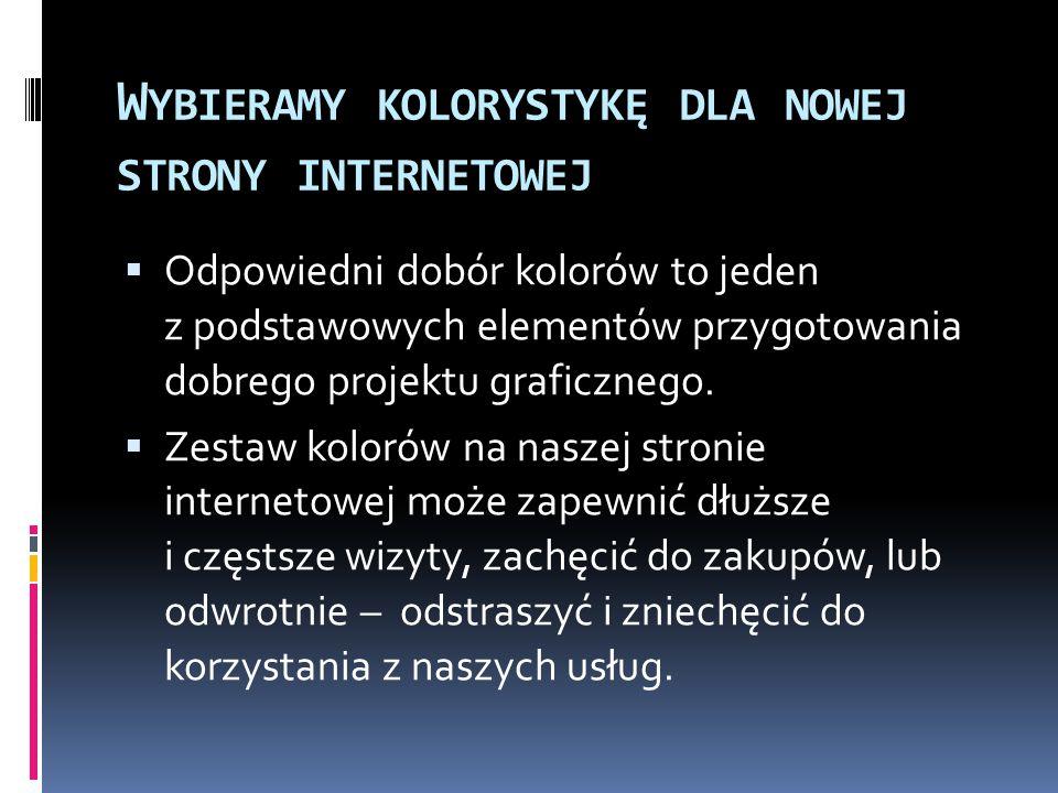 W YBIERAMY KOLORYSTYKĘ DLA NOWEJ STRONY INTERNETOWEJ  Projektując stronę internetową należy wziąć pod uwagę właściwości poszczególnych barw, ich połączeń i związane z tym wrażenia odbiorców.