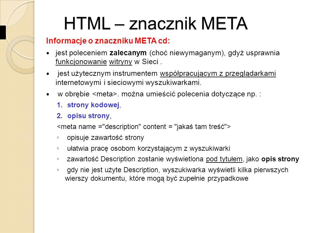 HTML – znacznik META Informacje o znaczniku META cd: 3.wyrazów kluczowych, ◦ informuje o wyrazach kluczowych dokumentu ◦ wyrazy kluczowe ułatwiają pracę sieciowym programom indeksująco- wyszukiwawczym i zwiększa szansę znalezienia strony przez innych użytkowników.