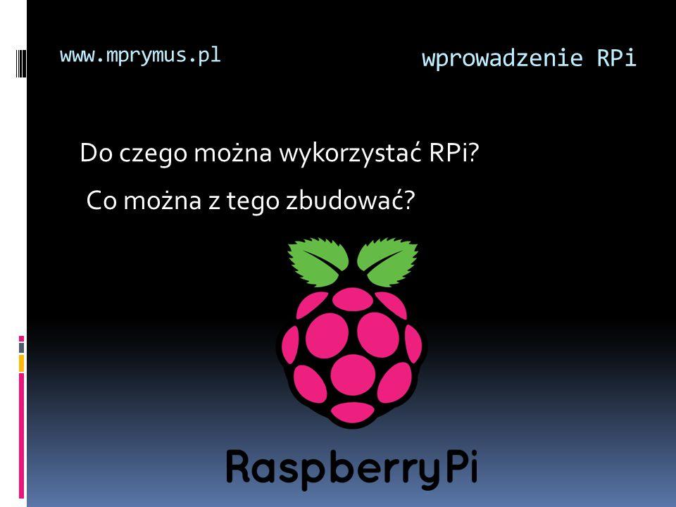 Do czego można wykorzystać RPi? Co można z tego zbudować? wprowadzenie RPi www.mprymus.pl