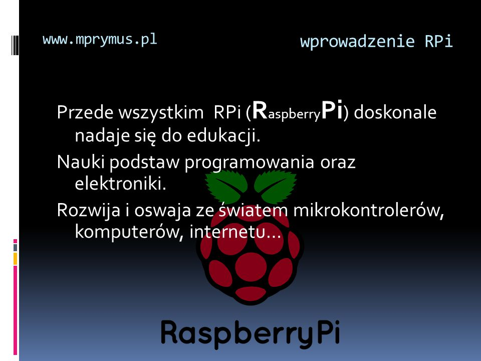 Przede wszystkim RPi ( R aspberry Pi ) doskonale nadaje się do edukacji. Nauki podstaw programowania oraz elektroniki. Rozwija i oswaja ze światem mik
