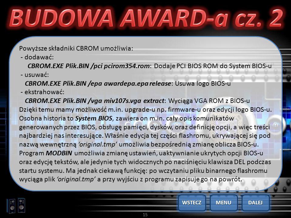 15 Powyższe składniki CBROM umożliwia: - dodawać: CBROM.EXE Plik.BIN /pci pcirom354.rom: Dodaje PCI BIOS ROM do System BIOS-u - usuwać: CBROM.EXE Plik