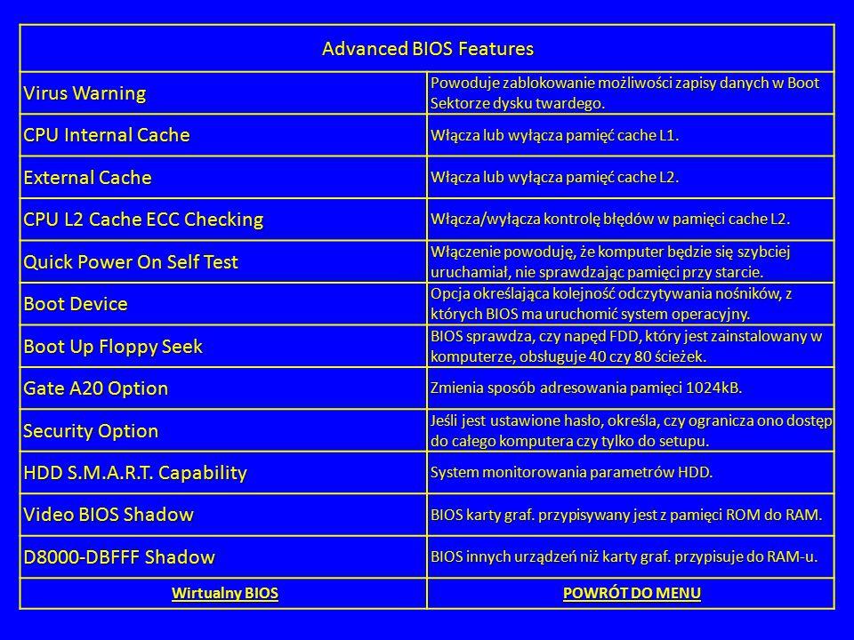 Advanced BIOS Features Virus Warning Powoduje zablokowanie możliwości zapisy danych w Boot Sektorze dysku twardego. CPU Internal Cache Włącza lub wyłą