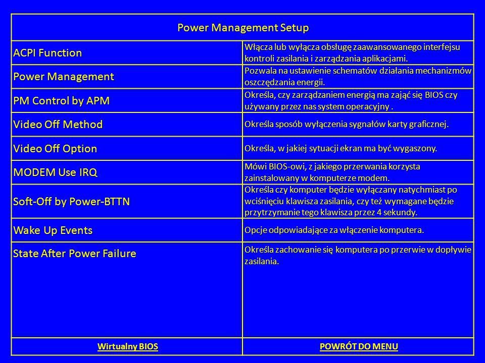 Power Management Setup ACPI Function Włącza lub wyłącza obsługę zaawansowanego interfejsu kontroli zasilania i zarządzania aplikacjami. Power Manageme