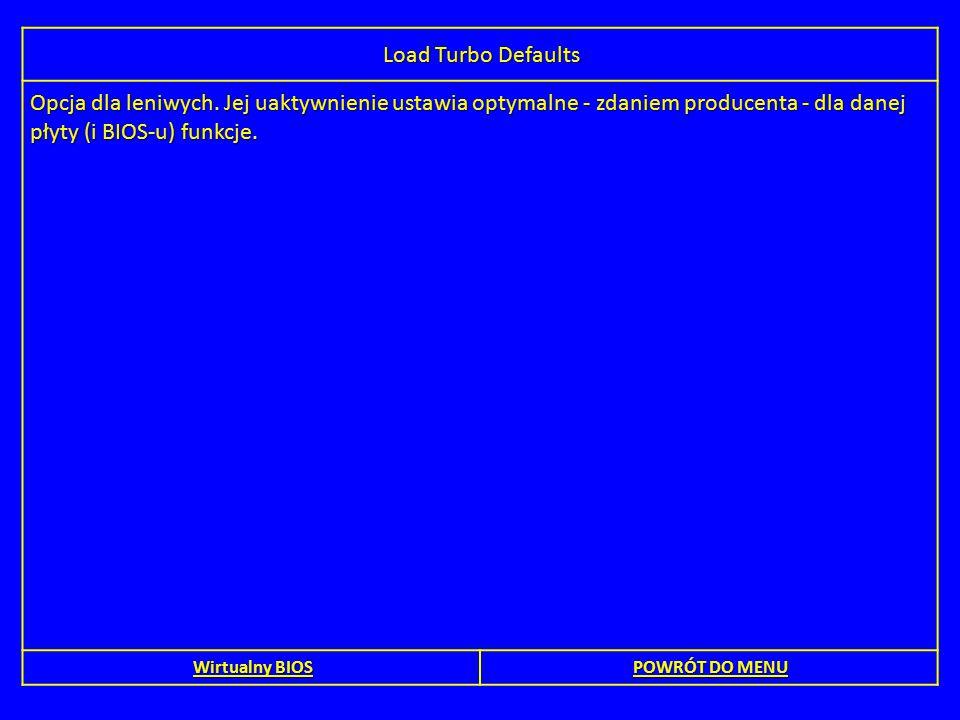 Load Turbo Defaults Opcja dla leniwych. Jej uaktywnienie ustawia optymalne - zdaniem producenta - dla danej płyty (i BIOS-u) funkcje. Wirtualny BIOS W