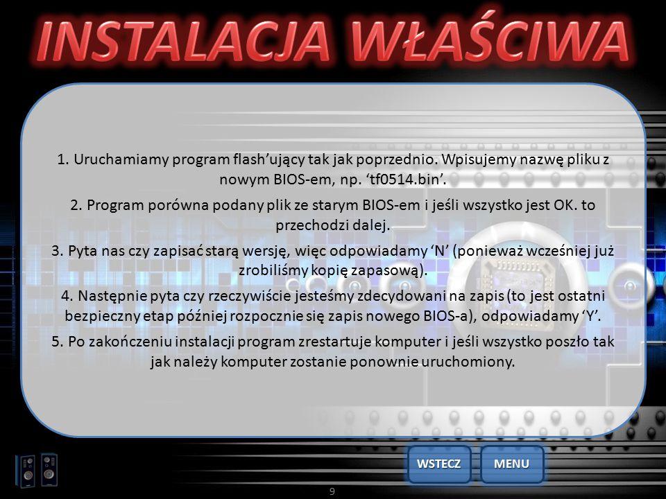9 1. Uruchamiamy program flash'ujący tak jak poprzednio. Wpisujemy nazwę pliku z nowym BIOS-em, np. 'tf0514.bin'. 2. Program porówna podany plik ze st