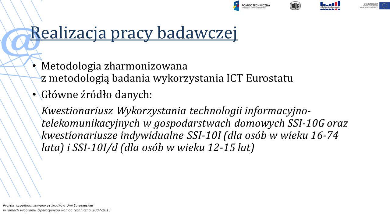 Projekt współfinansowany ze środków Unii Europejskiej w ramach Programu Operacyjnego Pomoc Techniczna 2007-2013 Realizacja pracy badawczej Metodologia zharmonizowana z metodologią badania wykorzystania ICT Eurostatu Główne źródło danych: Kwestionariusz Wykorzystania technologii informacyjno- telekomunikacyjnych w gospodarstwach domowych SSI-10G oraz kwestionariusze indywidualne SSI-10I (dla osób w wieku 16-74 lata) i SSI-10I/d (dla osób w wieku 12-15 lat)