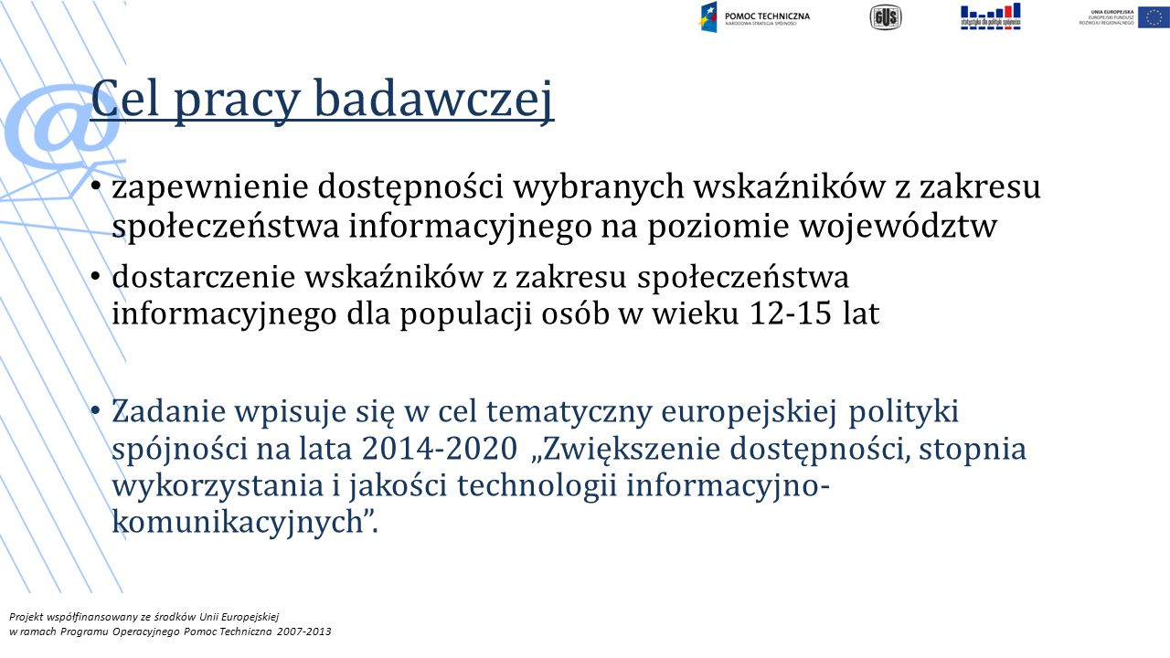 """Cel pracy badawczej zapewnienie dostępności wybranych wskaźników z zakresu społeczeństwa informacyjnego na poziomie województw dostarczenie wskaźników z zakresu społeczeństwa informacyjnego dla populacji osób w wieku 12-15 lat Zadanie wpisuje się w cel tematyczny europejskiej polityki spójności na lata 2014-2020 """"Zwiększenie dostępności, stopnia wykorzystania i jakości technologii informacyjno- komunikacyjnych ."""