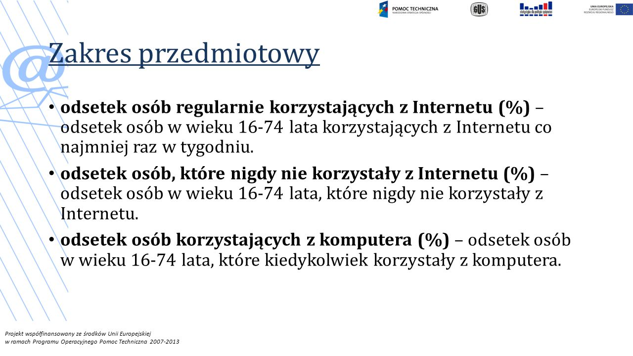 Projekt współfinansowany ze środków Unii Europejskiej w ramach Programu Operacyjnego Pomoc Techniczna 2007-2013 Zakres przedmiotowy odsetek osób regularnie korzystających z Internetu (%) – odsetek osób w wieku 16-74 lata korzystających z Internetu co najmniej raz w tygodniu.