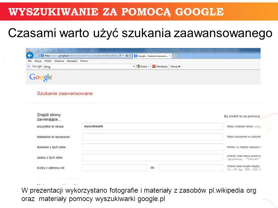 informatyka + 11 Czasami warto użyć szukania zaawansowanego WYSZUKIWANIE ZA POMOCĄ GOOGLE W prezentacji wykorzystano fotografie i materiały z zasobów pl.wikipedia org oraz materiały pomocy wyszukiwarki google.pl