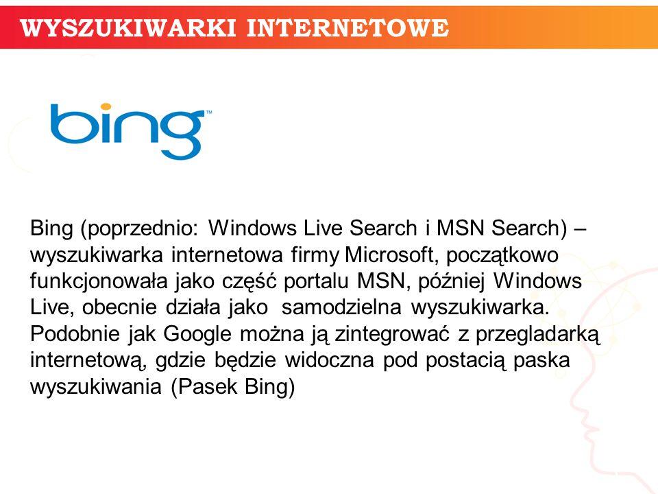 informatyka + 5 Bing (poprzednio: Windows Live Search i MSN Search) – wyszukiwarka internetowa firmy Microsoft, początkowo funkcjonowała jako część portalu MSN, później Windows Live, obecnie działa jako samodzielna wyszukiwarka.