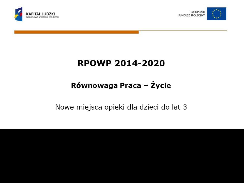 RPOWP 2014-2020 Równowaga Praca – Życie Nowe miejsca opieki dla dzieci do lat 3 Wojewódzki Urząd Pracy w Białymstoku ul. Pogodna 22 15 -354 Białystok