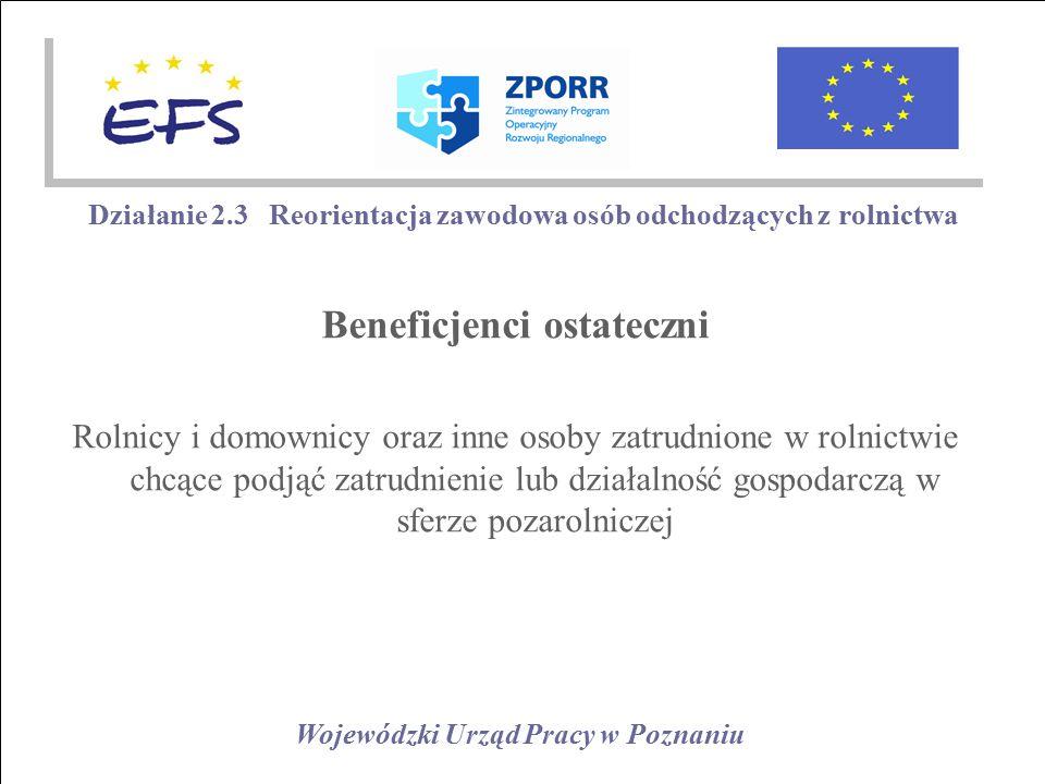 Wojewódzki Urząd Pracy w Poznaniu Działanie 2.3 Reorientacja zawodowa osób odchodzących z rolnictwa Beneficjenci ostateczni Rolnicy i domownicy oraz inne osoby zatrudnione w rolnictwie chcące podjąć zatrudnienie lub działalność gospodarczą w sferze pozarolniczej
