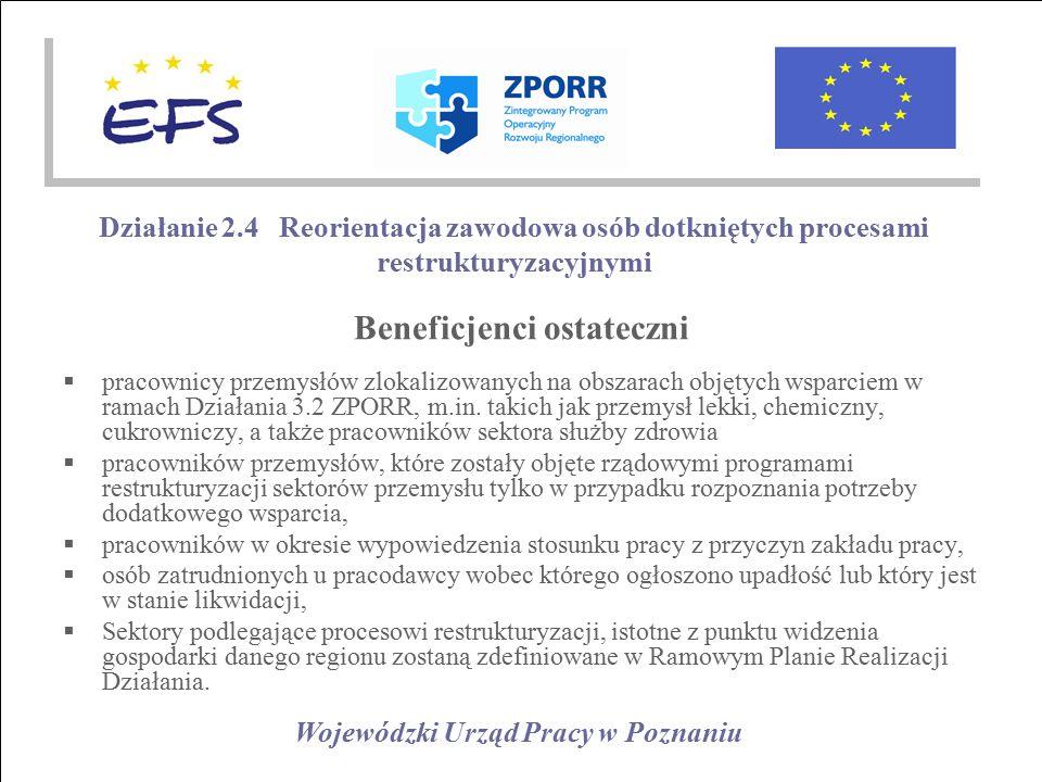 Wojewódzki Urząd Pracy w Poznaniu Działanie 2.4 Reorientacja zawodowa osób dotkniętych procesami restrukturyzacyjnymi Beneficjenci ostateczni  pracownicy przemysłów zlokalizowanych na obszarach objętych wsparciem w ramach Działania 3.2 ZPORR, m.in.