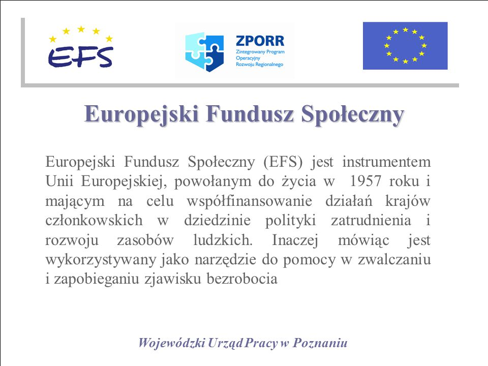 Wojewódzki Urząd Pracy w Poznaniu Europejski Fundusz Społeczny Europejski Fundusz Społeczny (EFS) jest instrumentem Unii Europejskiej, powołanym do życia w 1957 roku i mającym na celu współfinansowanie działań krajów członkowskich w dziedzinie polityki zatrudnienia i rozwoju zasobów ludzkich.