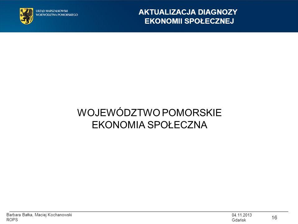 AKTUALIZACJA DIAGNOZY EKONOMII SPOŁECZNEJ WOJEWÓDZTWO POMORSKIE EKONOMIA SPOŁECZNA 16 04.11.2013 Gdańsk Barbara Bałka, Maciej Kochanowski ROPS
