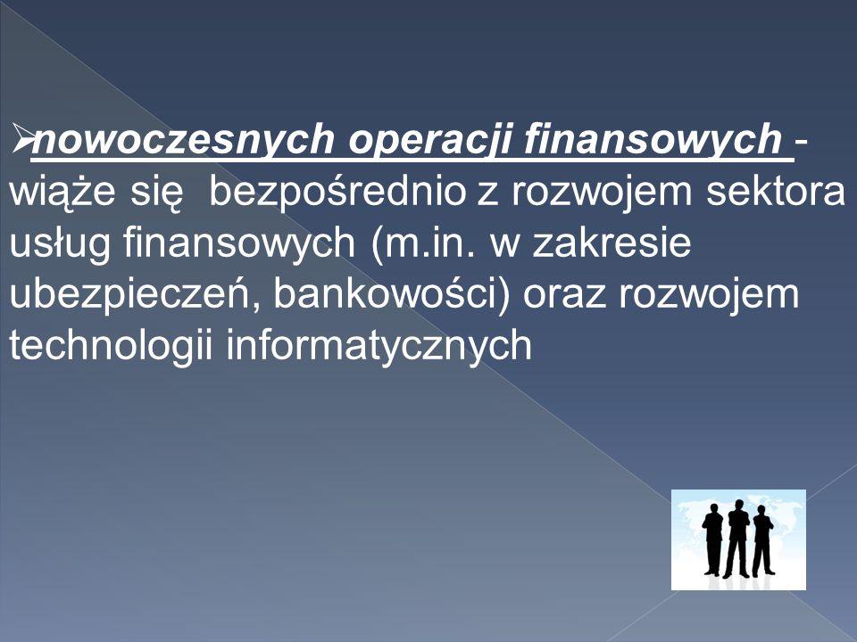  nowoczesnych operacji finansowych - wiąże się bezpośrednio z rozwojem sektora usług finansowych (m.in. w zakresie ubezpieczeń, bankowości) oraz rozw