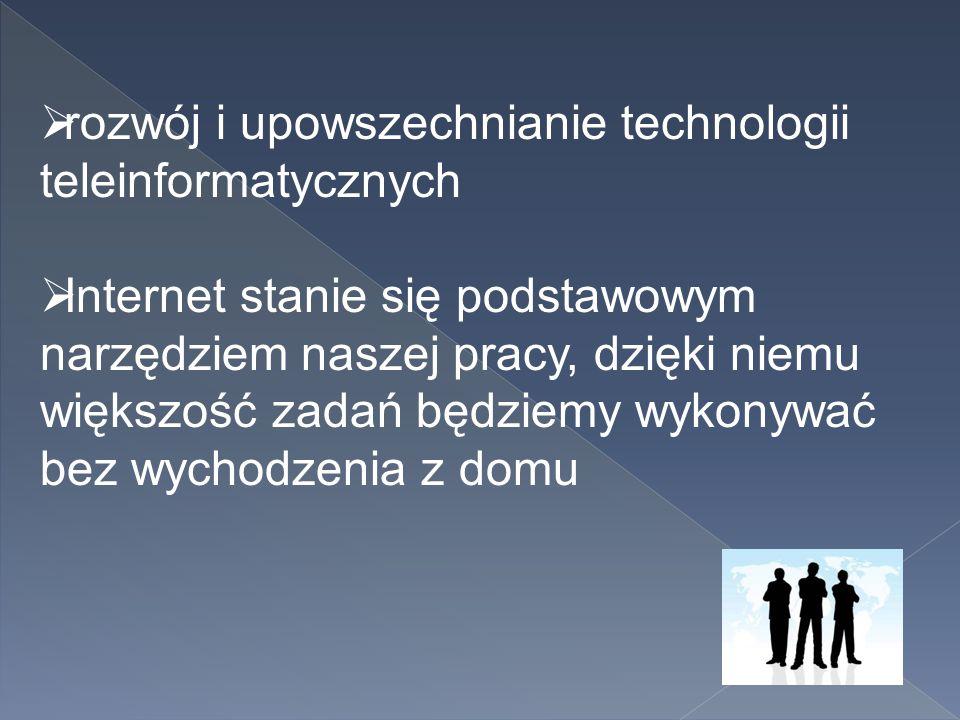  rozwój i upowszechnianie technologii teleinformatycznych  Internet stanie się podstawowym narzędziem naszej pracy, dzięki niemu większość zadań będ