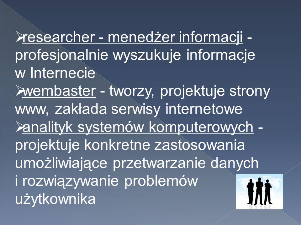  researcher - menedżer informacji - profesjonalnie wyszukuje informacje w Internecie  wembaster - tworzy, projektuje strony www, zakłada serwisy int