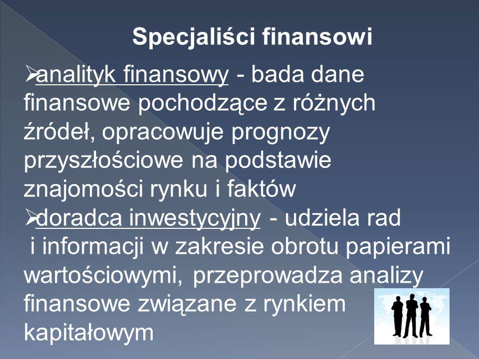 Specjaliści finansowi  analityk finansowy - bada dane finansowe pochodzące z różnych źródeł, opracowuje prognozy przyszłościowe na podstawie znajomoś