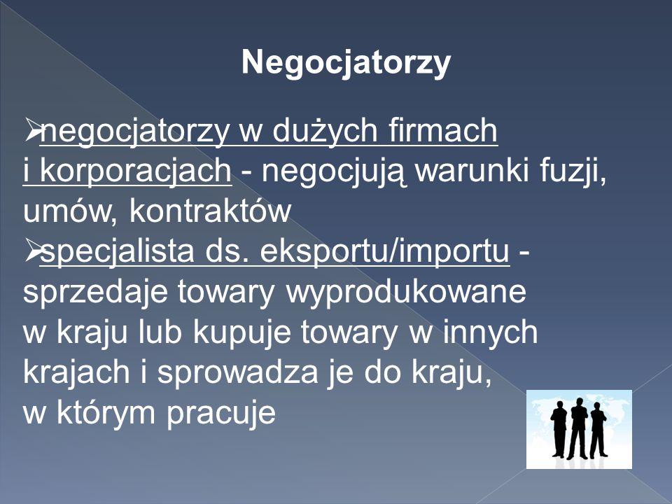 Negocjatorzy  negocjatorzy w dużych firmach i korporacjach - negocjują warunki fuzji, umów, kontraktów  specjalista ds. eksportu/importu - sprzedaje