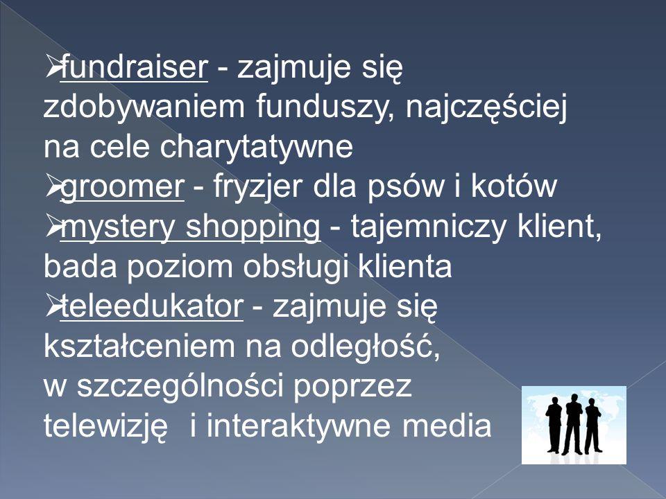  fundraiser - zajmuje się zdobywaniem funduszy, najczęściej na cele charytatywne  groomer - fryzjer dla psów i kotów  mystery shopping - tajemniczy