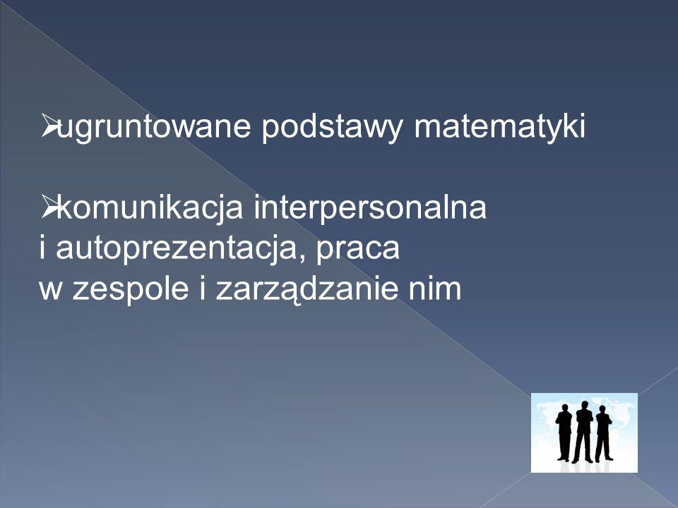  ugruntowane podstawy matematyki  komunikacja interpersonalna i autoprezentacja, praca w zespole i zarządzanie nim